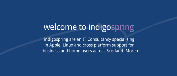 Welcome to indigospring. indigospring are an IT Consultancy specialising in Apple, Linux and cross platform support for business and home users across Scotland