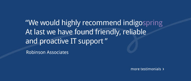 """We would highly recommend indigospring. At last we have found friendly, reliable and proactive IT support"" Robinson Associates. Click for more testimonials"